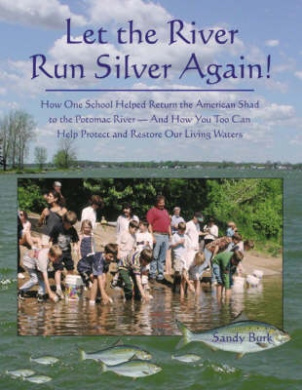 Let the River Run Silver Again!: How One School Helped Return the American Shad to the Potomac River, and How You Too Can Help Protect and Restore Our Living Waters