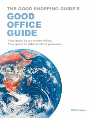 Good Office Guide: Your Guide to a Greener Office.  Your Guide to Ethical Office Products: 2008