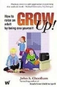 Grow up! How to Raise an Adult by Being One Yourself