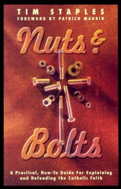 Nuts & Bolts: A Practical, How-To Guide for Explaining & Defending the Catholic Faith