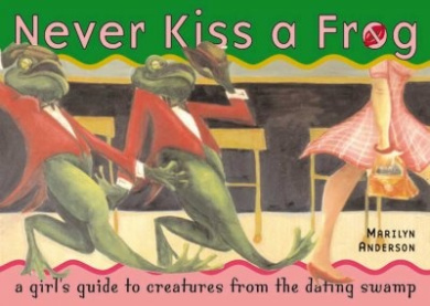 Never Kiss a Frog: A Girl's Guide to Creatures from the Dating Swamp