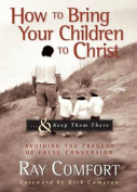 How to Bring Your Children to Christ...& Keep Them There  : Avoiding the Tragedy of False Conversion