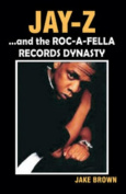 """""""Jay-Z"""" and the """"Roc-A-Fella"""" Records Dynasty"""