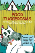 Poor Tuggerisms - A Book of Canine Comments, Quips, Thoughts, Tips, and Other Fun Stuff About Dogs.