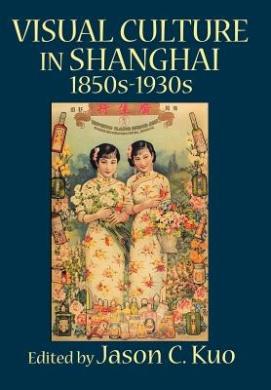 VISUAL CULTURE IN SHANGHAI, 1850s-1930s