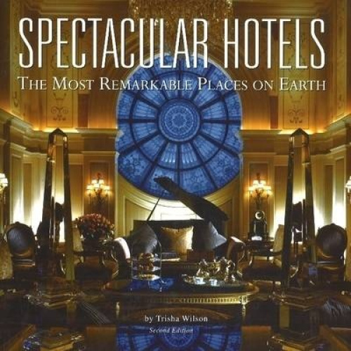 Spectacular Hotels: The Most Remarkable Places on Earth by Trisha Wilson.