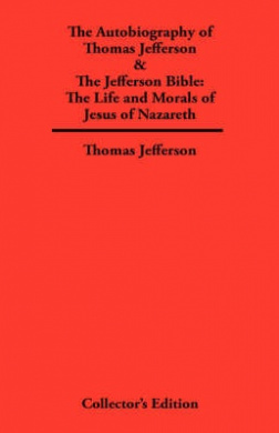 Autobiography of Thomas Jefferson & The Jefferson Bible: The Life and Morals of Jesus of Nazareth