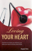 Loving Your Heart : Learn How to Identify Your Risk Factors and Reduce Your Chances of Having a Heart Attack