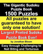 The Gigantic Sudoku Puzzle Book. 1500 Puzzles. Easy Through Challenging to Nail Biting and Torturous. Largest Printed Sudoku Puzzle Book Ever.