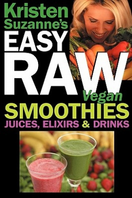 Kristen Suzanne's Easy Raw Vegan Smoothies, Juices, Elixirs & Drinks  : The Definitive Raw Fooder's Book of Beverage Recipes for Boosting Energy, Getting Healthy, Losing Weight, Having Fun, or Cutting Loose... Including Wine Drinks!