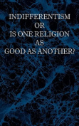 Indifferentism or Is One Religion as Good as Another?