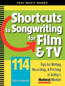 Shortcuts to Songwriting for Film & TV  : 114 Tips for Writing, Recording, & Pitching in Today's Hottest Market
