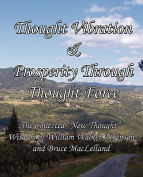 "Thought Vibration & Prosperity Through Thought Force - The Collected ""New Thought"" Wisdom of William Walker Atkinson and Bruce MacLelland"
