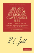 Life and Letters of Sir Richard Claverhouse Jebb, O.M., Litt. D.