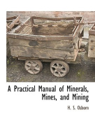 A Practical Manual of Minerals, Mines, and Mining