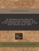 M. Blundeuile His Exercises Containing Eight Treatises, the Titles Whereof Are Set Downe in the Next Printed Page.