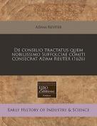 de Consilio Tractatus Quem Nobilissimo Suffolciae Comiti Consecrat Adam Reuter  [LAT]