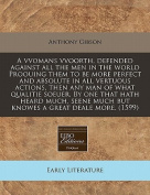 A Vvomans Vvoorth, Defended Against All the Men in the World Proouing Them to Be More Perfect and Absolute in All Vertuous Actions, Then Any Man of What Qualitie Soeuer. by One That Hath Heard Much, Seene Much But Knowes a Great Deale More.