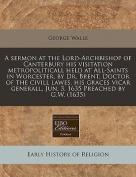 A Sermon at the Lord-Archbishop of Canterbury His Visitation Metropoliticall Held at All-Saints in Worcester, by Dr. Brent, Doctor of the CIVILL Lawes, His Graces Vicar Generall, Jun. 3. 1635 Preached by G.W.