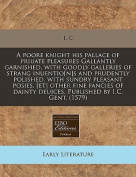 A Poore Knight His Pallace of Priuate Pleasures Gallantly Garnished, with Goodly Galleries of Strang Inuentio[n]s and Prudently Polished, with Sundry Pleasant Posies, [Et] Other Fine Fancies of Dainty Deuices. Published by I.C. Gent.