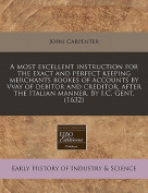 A Most Excellent Instruction for the Exact and Perfect Keeping Merchants Bookes of Accounts by Vvay of Debitor and Creditor, After the Italian Manner. by I.C. Gent.