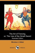 The Art of Fencing, or, The Use of the Small Sword (Illustrated Edition)