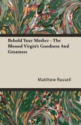 Behold Your Mother - The Blessed Virgin's Goodness And Greatness