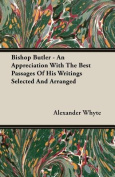 Bishop Butler - An Appreciation with the Best Passages of His Writings Selected and Arranged