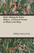 Boiler Making for Boiler Makers - A Practical Treatise on Work in the Shop