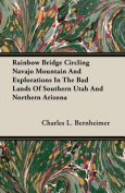 Rainbow Bridge Circling Navajo Mountain And Explorations In The Bad Lands Of Southern Utah And Northern Arizona