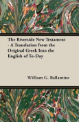 The Riverside New Testament - A Translation from the Original Greek Into the English of To-Day