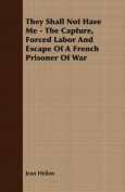 They Shall Not Have Me - The Capture, Forced Labor And Escape Of A French Prisoner Of War