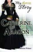 Catherine of Aragon (My Story)