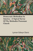 Democratic Methodism in America - A Topical Survey of the Methodist Protestant Church