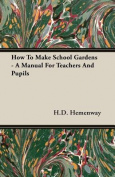 How to Make School Gardens - A Manual for Teachers and Pupils
