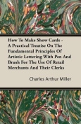 How To Make Show Cards - A Practical Treatise On The Fundamental Principles Of Artistic Lettering With Pen And Brush - For The Use Of Retail Merchants And Their Clerks