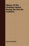 History of the Christian Church During the First Six Centuries