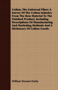 Cotton, the Universal Fiber; A Survey of the Cotton Industry from the Raw Material to the Finished Product, Including Descriptions of Manufacturing an