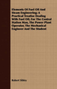 Elements of Fuel Oil and Steam Engineering; A Practical Treatise Dealing with Fuel Oil, for the Central Station Man, the Power Plant Operator, the Mec