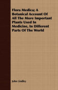Flora Medica; A Botanical Account of All the More Important Plants Used in Medicine, in Different Parts of the World