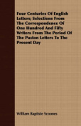 Four Centuries of English Letters; Selections from the Correspondence of One Hundred and Fifty Writers from the Period of the Paston Letters to the Pr