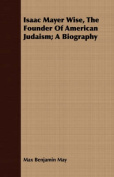 Isaac Mayer Wise, the Founder of American Judaism; A Biography