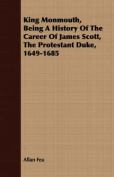 King Monmouth, Being a History of the Career of James Scott, the Protestant Duke, 1649-1685