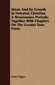 Music and Its Growth in Oriental, Christian & Renaissance Periods; Together with Chapters on the Greater Tone Poets