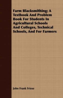 Farm Blacksmithing; A Textbook and Problem Book for Students in Agricultural Schools and Colleges, Technical Schools, and for Farmers