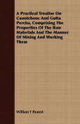 A Practical Treatise on Caoutchouc and Gutta Percha, Comprising the Properties of the Raw Materials and the Manner of Mixing and Working Them