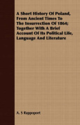 A Short History of Poland, from Ancient Times to the Insurrection of 1864; Together with a Brief Account of Its Political Life, Language and Literatur