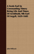 A Scots Earl in Covenanting Times; Being Life and Times of Archibald, 9th Earl of Argyll, 1629-1685
