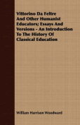 Vittorino Da Feltre and Other Humanist Educators; Essays and Versions - An Introduction to the History of Classical Education
