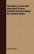 Yorkshire; Coast and Moorland Scenes, Painted and Described by Gordon Home